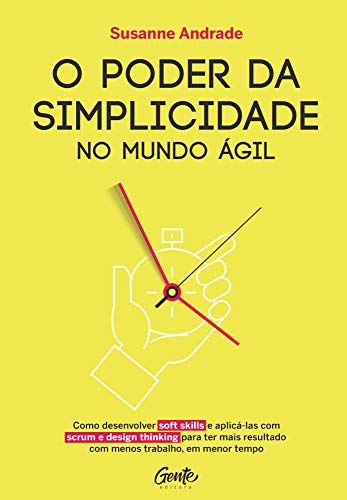 O poder da simplicidade no mundo ágil: Como desenvolver soft skills e aplica-las com scrum e design thinking para ter mais resultado com menos trabalho, em menor tempo