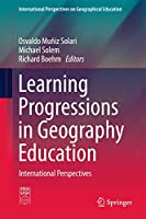 Learning Progressions in Geography Education: International Perspectives (International Perspectives on Geographical Education)