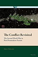 The Conflict Revisited; The Second World War in Post-Postmodern Fiction (New Comparative Criticism)