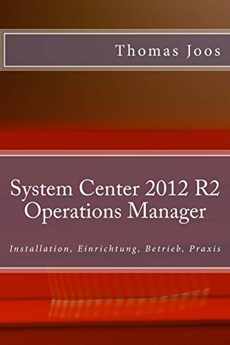 System Center 2012 R2 Operations Manager: Installation, Einrichtung, Betrieb, Praxis
