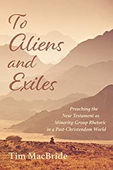 To Aliens and Exiles: Preaching the New Testament as Minority-Group Rhetoric in a Post-Christendom World by [Tim MacBride]