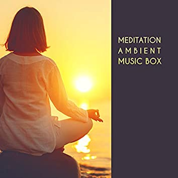 Meditation Ambient Music Box: Compilation of Fresh 2019 New Age Music for Deep Yoga Contemplation & Relax, Body & Soul Improve Connection, Life Energy Increase, Balancing Chakras