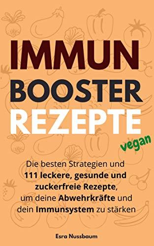 Immun Booster Rezepte: Die besten Strategien und 111 leckere, gesunde und zuckerfreie Rezepte, um deine Abwehrkräfte und dein Immunsystem zu stärken