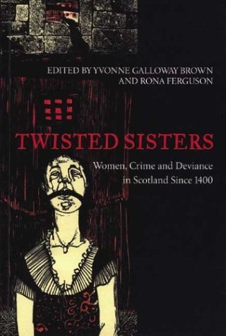 Twisted Sisters: Women, Crime and Deviance in Scotland Since 1400 by Yvonne...