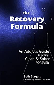 The Recovery Formula: An Addict's Guide to getting Clean and Sober Forever by [Beth Burgess, Professor David Clark]
