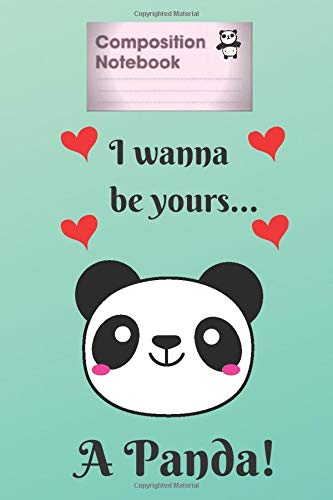 Composition Notebook: I wanna be yours a Panda, Journal Notebook To Write In For Notes, Learn English, 6' x 9' - 100 Pages