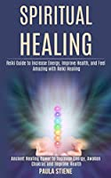 Spiritual Healing: Reiki Guide to Increase Energy, Improve Health, and Feel Amazing With Reiki Healing (Ancient Healing Power to Increase Energy, Awaken Chakras and Improve Health)