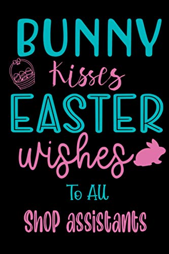 Bunny kisses Easter wishes to all Shop assistants: 6x9 Lined Blank Funny Notebook, Used to Write Notes and Ideas in your college, University, School, ... Easter Gag Gift for Someone You Love.