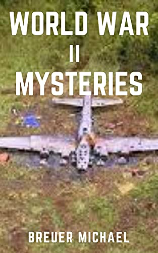 WORLD WAR II MYSTERIES: From the Nazi Ghost Train and 'The Disappearance of Flight 19 to the day Los Angeles was attacked by Phantom Fighters (English Edition)