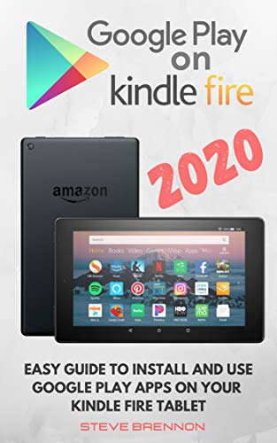 GOOGLE PLAY ON KINDLE FIRE 2020: Easy Guide To Install & Use Google Play Apps On Your Kindle Fire Tablet (English Edition)