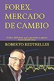 FOREX Mercado de Cambio. El libro definitivo para aprender a operar Forex desde casa.