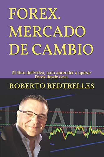 FOREX Mercado de Cambio. El libro definitivo para aprender a operar Forex desde casa