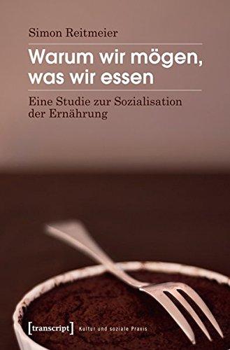 Warum wir mögen, was wir essen: Eine Studie zur Sozialisation der Ernährung (Kultur und soziale Praxis)
