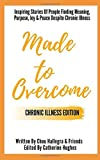 Made to Overcome - Chronic Illness Edition: Inspiring Stories Of People Finding Meaning, Purpose, Joy & Peace...