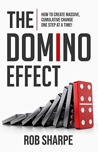 The Domino Effect: How to Create Massive, Cumulative Change One Step at a Time