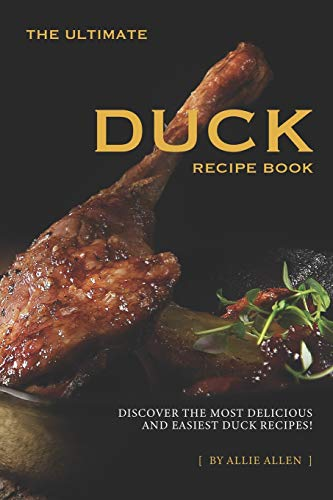 The Ultimate Duck Recipe Book: Discover the Most Delicious and Easiest Duck Recipes!