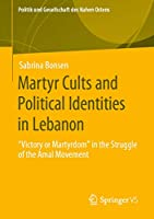 """Martyr Cults and Political Identities in Lebanon: """"Victory or Martyrdom"""" in the Struggle of the Amal Movement (Politik und Gesellschaft des Nahen Ostens)"""