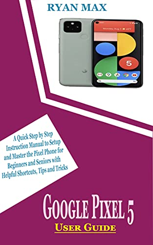 GOOGLE PIXEL 5 USER GUIDE: A Quick Step by Step Instruction Manual to Setup and Master the Pixel Phone for Beginners and Seniors with Helpful Shortcuts, Tips and Tricks (English Edition)