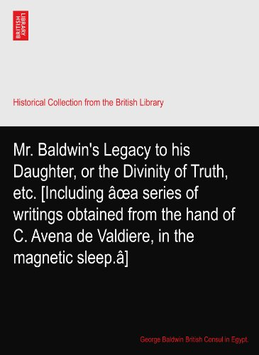 Mr. Baldwin's Legacy to his Daughter, or the Divinity of Truth, etc. [Including âœa series of writings obtained from the hand of C. Avena de Valdiere, in the magnetic sleep.â]