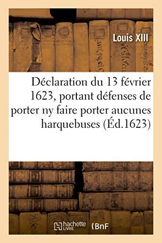 Déclaration du 13 février 1623, portant défenses à toutes personnes, de quelque qualité: , de porter ny faire porter à la campagne ou ailleurs, aucunes harquebuses, pistolets ou armes