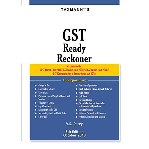 GST Ready Reckoner-As amended by CGST (Amdt.) Act 2018/IGST (Amdt.) Act 2018/UTGST (Amdt.) Act 2018/GST (Compensation to States) Amdt. Act 2018 (8th Edition,October 2018)