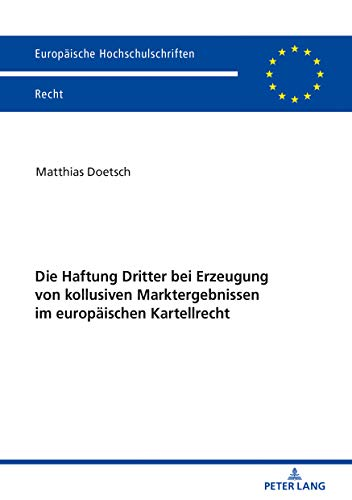 Die Haftung Dritter bei Erzeugung von kollusiven Marktergebnissen im europäischen Kartellrecht (Europäische Hochschulschriften Recht, Band 6145)