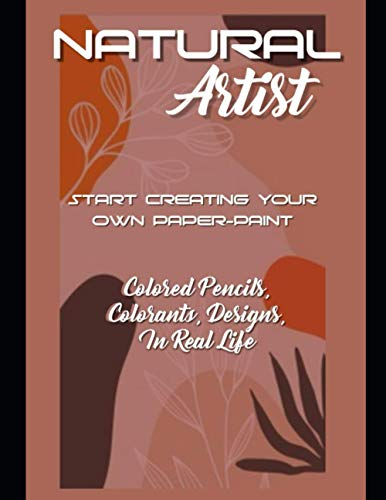 Natural Artist: Start Creating Your Own Paper-paint, Colored Pencils, Colorants, Designs, In Real Life