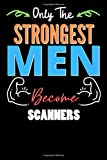 Only The Strongest Man Become SCANNERS  - Funny SCANNERS Notebook & Journal For Fathers Day & Christmas Or Birthday: Lined Notebook / Journal Gift, 120 Pages, 6x9, Soft Cover, Matte Finish