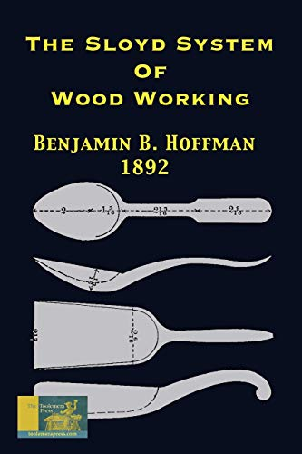 The Sloyd System Of Wood Working 1892: With A Brief Description Of The Eva Rodhe Model Series And An Historical Sketch Of The Growth Of The Manual Training Idea