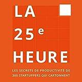 La 25e Heure - Les Secrets de Productivité de 300 Startuppers qui Cartonnent - Format Téléchargement Audio - 14,95 €