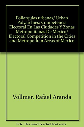Poliarquias urbanas/ Urban Polyarchies: Competencia Electoral En Las Ciudades Y Zonas Metropolitanas De Mexico/ Electoral Competition in the Cities and Metropolitan Areas of Mexico