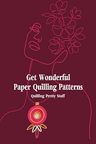Get Wonderful Paper Quilling Patterns: Quilling Pretty Stuff: Paper Quilling Crafts (English Edition)