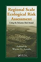 Regional Scale Ecological Risk Assessment: Using the Relative Risk Model (Environmental and Ecological Risk Assessment)