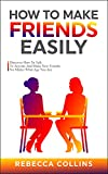 How To Make Friends Easily: Discover How To Talk To Anyone And Make New Friends, No Matter What Age You Are (Love and Friendship Book 2)