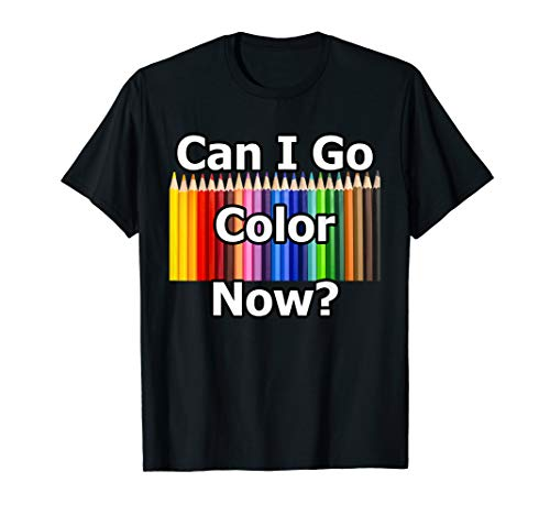 Adult Coloring Book Can I Go Color Now? Gift Colored Pencil T-Shirt