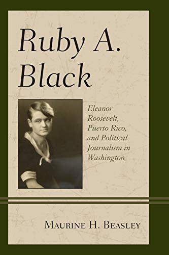 Compare Textbook Prices for Ruby A. Black: Eleanor Roosevelt, Puerto Rico, and Political Journalism in Washington Women in American Political History Illustrated Edition ISBN 9781498519519 by Beasley professor emerita  University of Maryland College Park  Past President AEJMC, Maurine H.