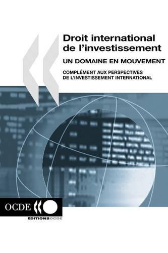 Droit International De L'investissement Un Domaine En Mouvement: Complement Aux Perspectives De L'investissement International