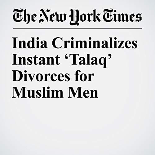 India Criminalizes Instant 'Talaq' Divorces for Muslim Men copertina