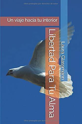 Libertad Para Tu Alma: Un viaje hacia tu interior (Primera Edición)