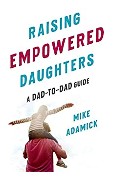 Raising Empowered Daughters  A Dad-to-Dad Guide
