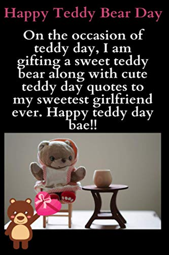 On the occasion of teddy day, I am gifting a sweet teddy bear along with cute teddy day quotes to my sweetest girlfriend ever. Happy teddy day bae!!