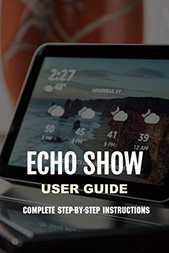 Echo Show User Guide: Complete Step-by-Step Instructions: Navigate Echo Show