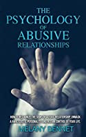 The Psychology of Abusive Relationships: How to recognize the signs of a toxic relationship, unmask a narcissistic personality and regain control of your life!