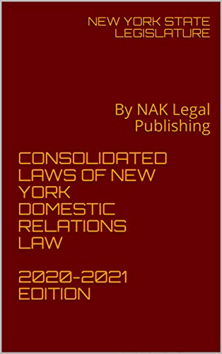 CONSOLIDATED LAWS OF NEW YORK DOMESTIC RELATIONS LAW 2020-2021 EDITION: By NAK Legal Publishing (English Edition)