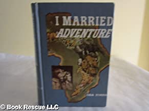 I Married Adventure. The Life and Adventures of Martin and Osa Johnson