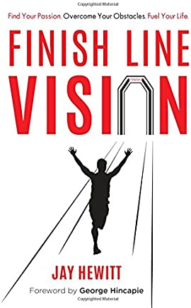 Finish Line Vision: Find Your Passion, Overcome Your Obstacles, Fuel Your Life