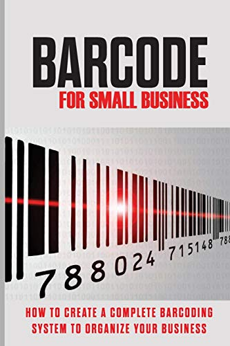 Barcode For Small Business: How To Create A Complete Barcoding System To Organize Your Business: How To Implement A Barcode System For Inventory