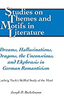 Dreams, Hallucinations, Dragons, the Unconscious, and Ekphrasis in German Romanticism: Ludwig Tieck's Skillful Study of the Mind (Studies on Themes and Motifs in Literature)