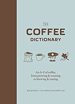 The Coffee Dictionary: An A-Z of coffee, from growing & roasting to brewing & tasting by [Maxwell Colonna-Dashwood, Tom Jay]