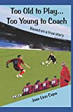 Too Old to Play...Too Young to Coach: Based on a true story